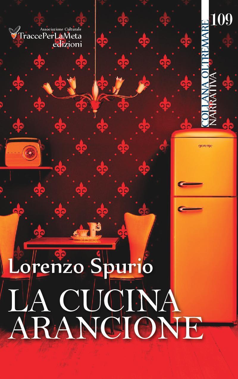 Un viaggio tra le pieghe disturbate dell'io La cucina arancione: il nuovo libro di LORENZO SPURIO